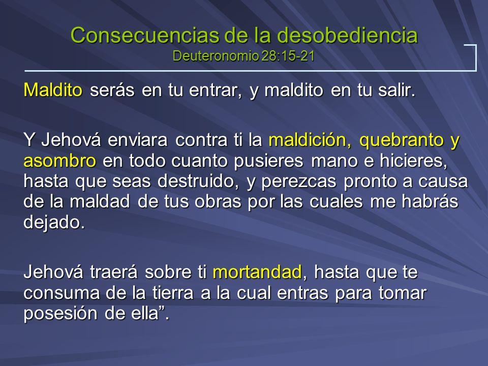 Consecuencias de la desobediencia Deuteronomio 28:15-21 Maldito serás en tu entrar, y maldito en tu salir. Y Jehová enviara contra ti la maldición, qu