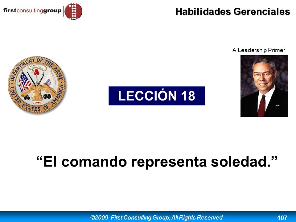 ©2009 First Consulting Group, All Rights Reserved Habilidades Gerenciales 107 El comando representa soledad. LECCIÓN 18 A Leadership Primer