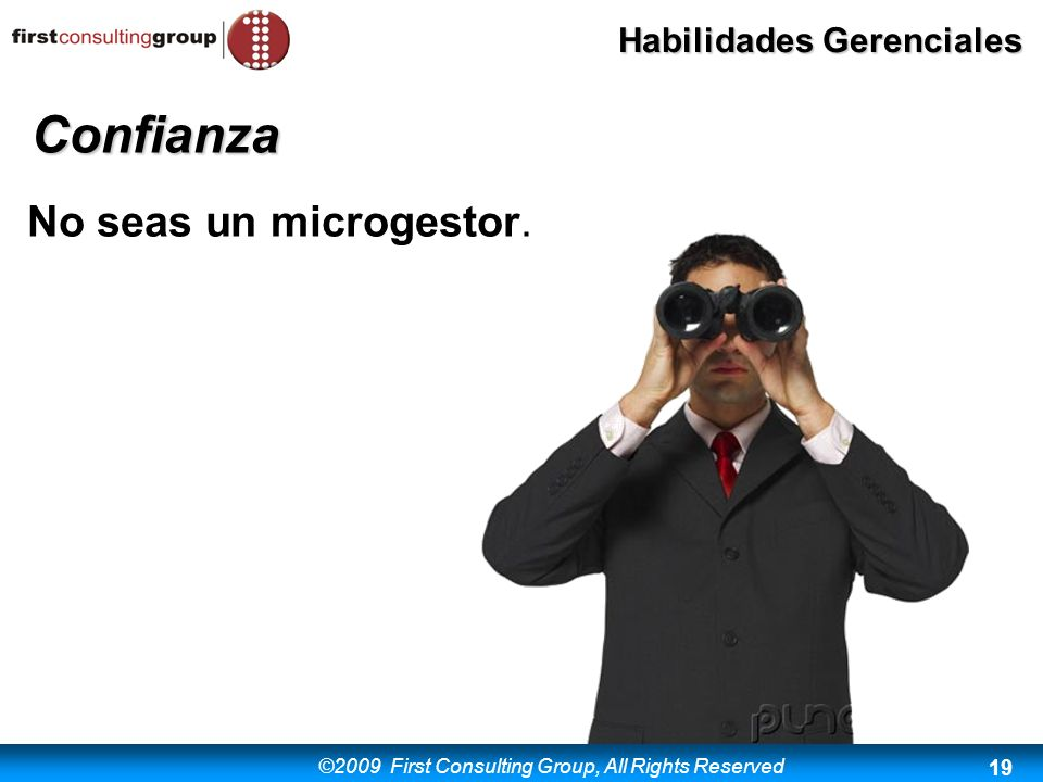 ©2009 First Consulting Group, All Rights Reserved Habilidades Gerenciales 19 No seas un microgestor. Confianza