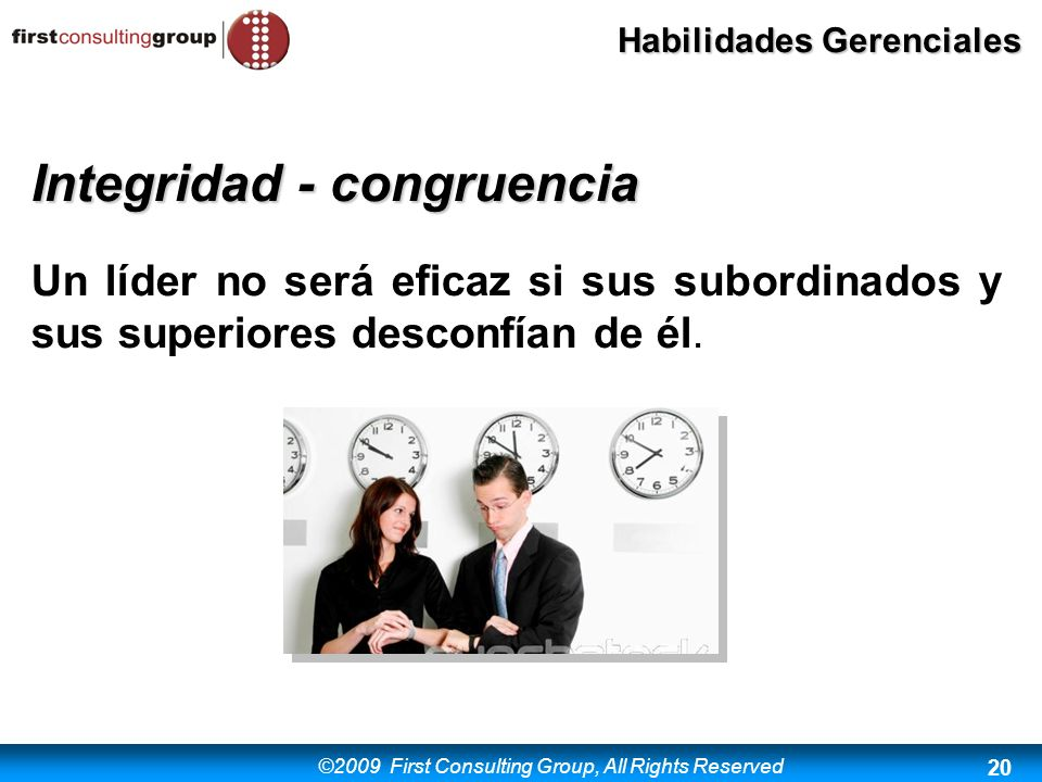 ©2009 First Consulting Group, All Rights Reserved Habilidades Gerenciales 20 Integridad - congruencia Un líder no será eficaz si sus subordinados y su
