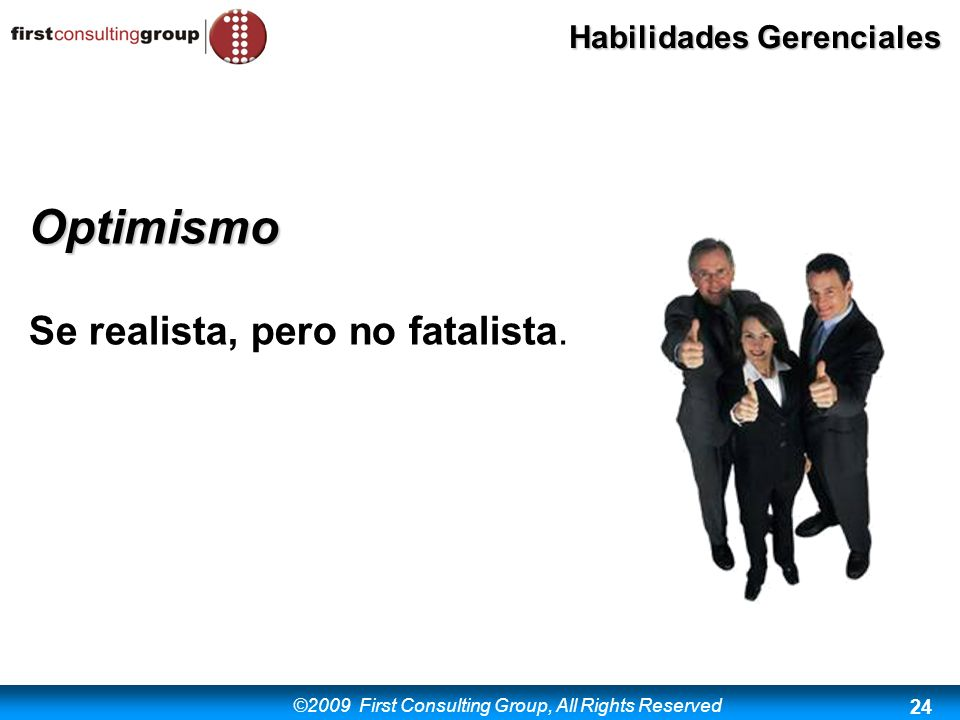 ©2009 First Consulting Group, All Rights Reserved Habilidades Gerenciales 24 Optimismo Se realista, pero no fatalista.