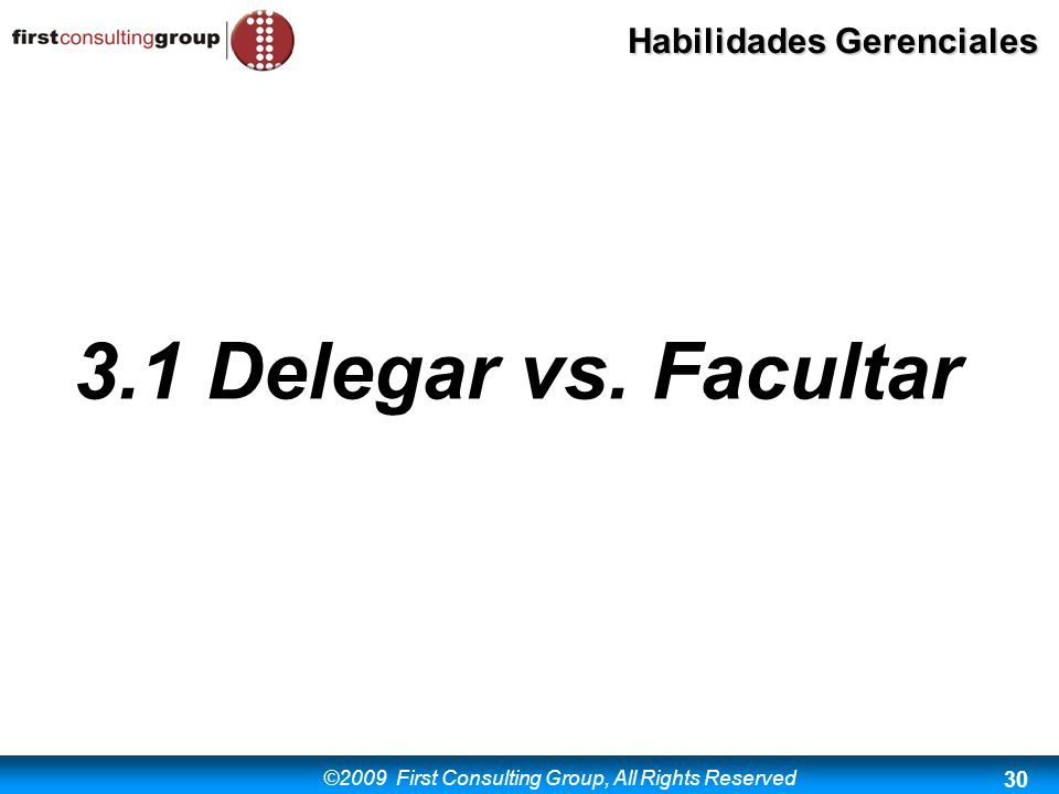 ©2009 First Consulting Group, All Rights Reserved Habilidades Gerenciales 30 3.1 Delegar vs. Facultar