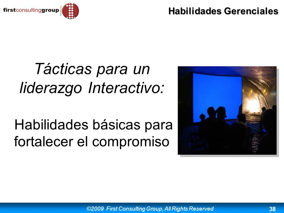 ©2009 First Consulting Group, All Rights Reserved Habilidades Gerenciales 38 Tácticas para un liderazgo Interactivo: Habilidades básicas para fortalec