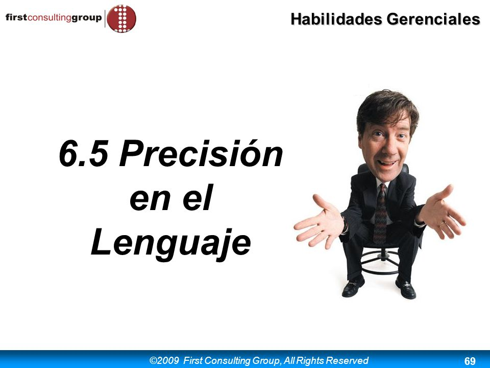 ©2009 First Consulting Group, All Rights Reserved Habilidades Gerenciales 69 6.5 Precisión en el Lenguaje