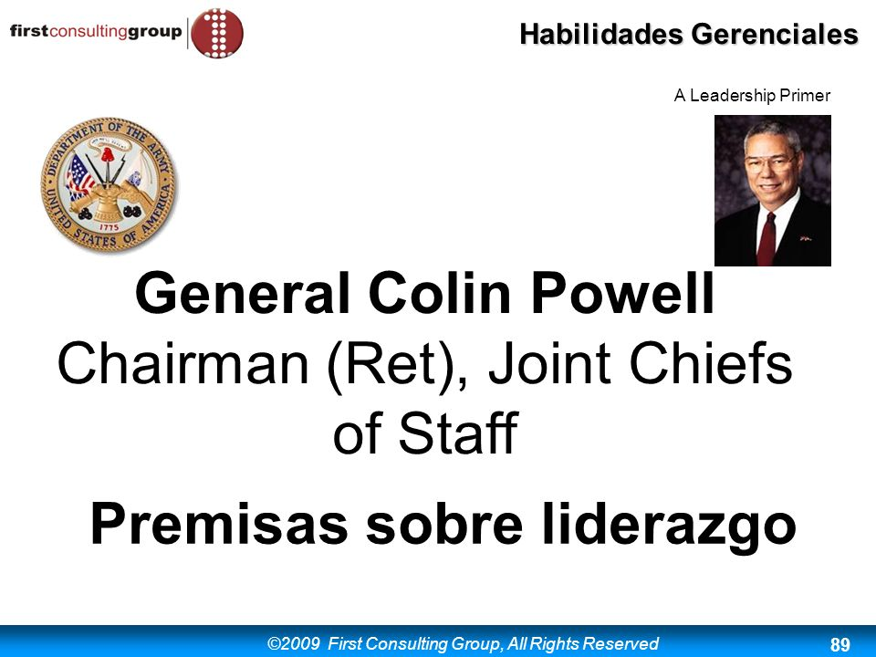 ©2009 First Consulting Group, All Rights Reserved Habilidades Gerenciales 89 General Colin Powell Chairman (Ret), Joint Chiefs of Staff Premisas sobre