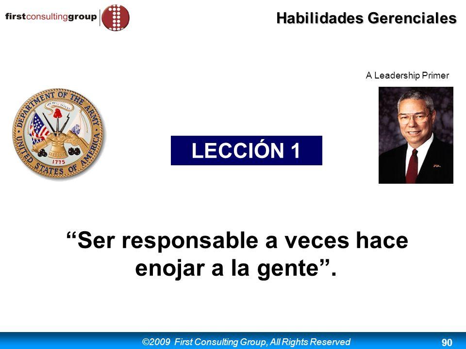 ©2009 First Consulting Group, All Rights Reserved Habilidades Gerenciales 90 LECCIÓN 1 Ser responsable a veces hace enojar a la gente. A Leadership Pr