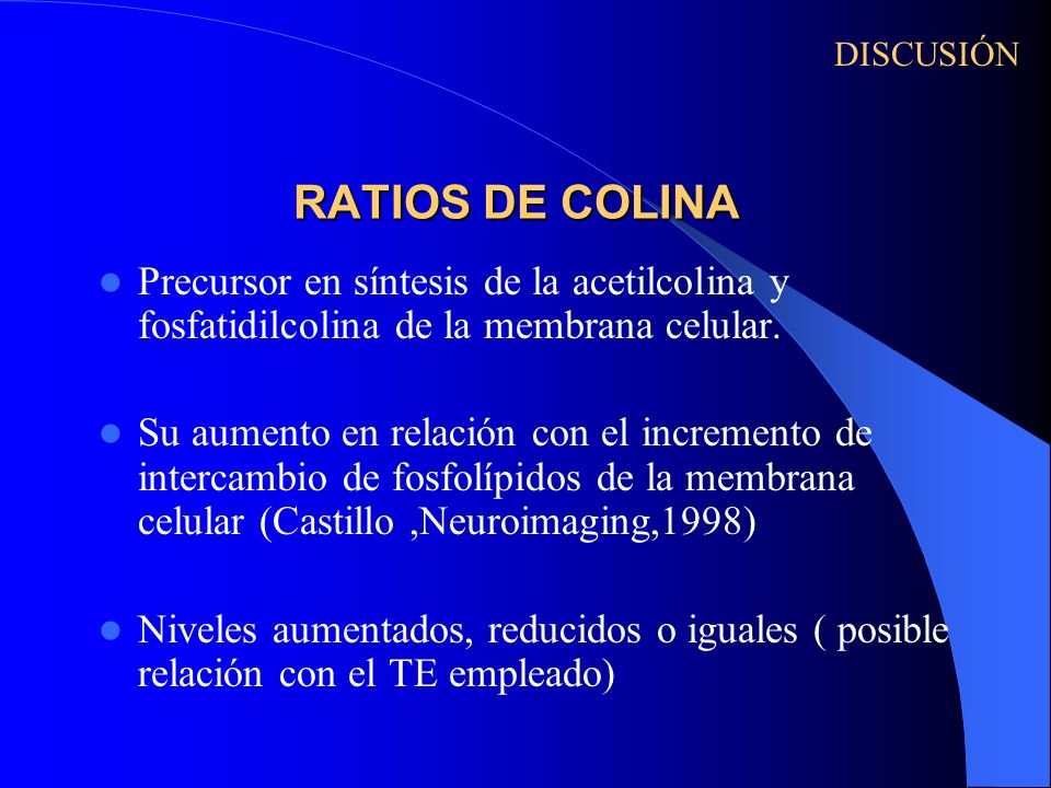 RATIOS DE COLINA Precursor en síntesis de la acetilcolina y fosfatidilcolina de la membrana celular. Su aumento en relación con el incremento de inter
