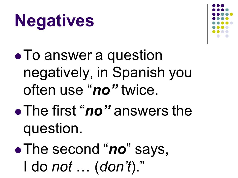 Negatives To make a sentence negative in Spanish, you usually put no in front of the verb or expression. In English you usually use the word not. No m