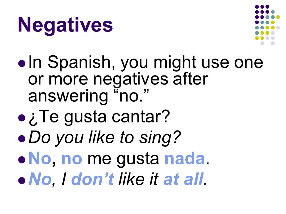 Negatives This is similar to the way you answer a question in English. ¿Te gusta escribir cuentos? Do you like to write stories? No, no me gusta. No,