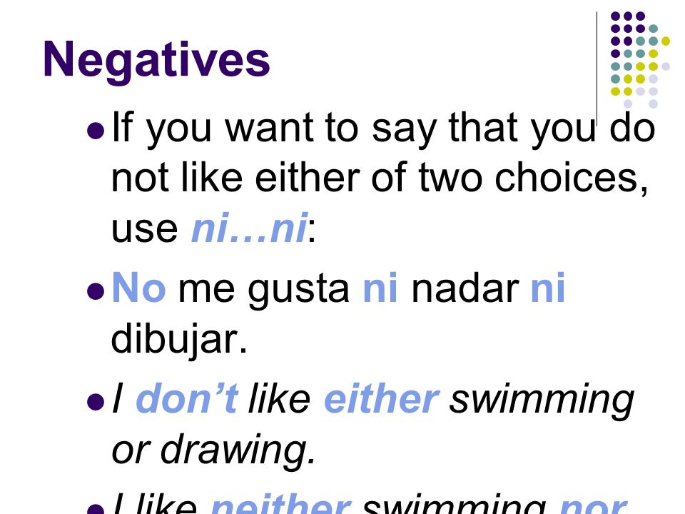 Negatives In Spanish, you might use one or more negatives after answering no. ¿Te gusta cantar? Do you like to sing? No, no me gusta nada. No, I dont