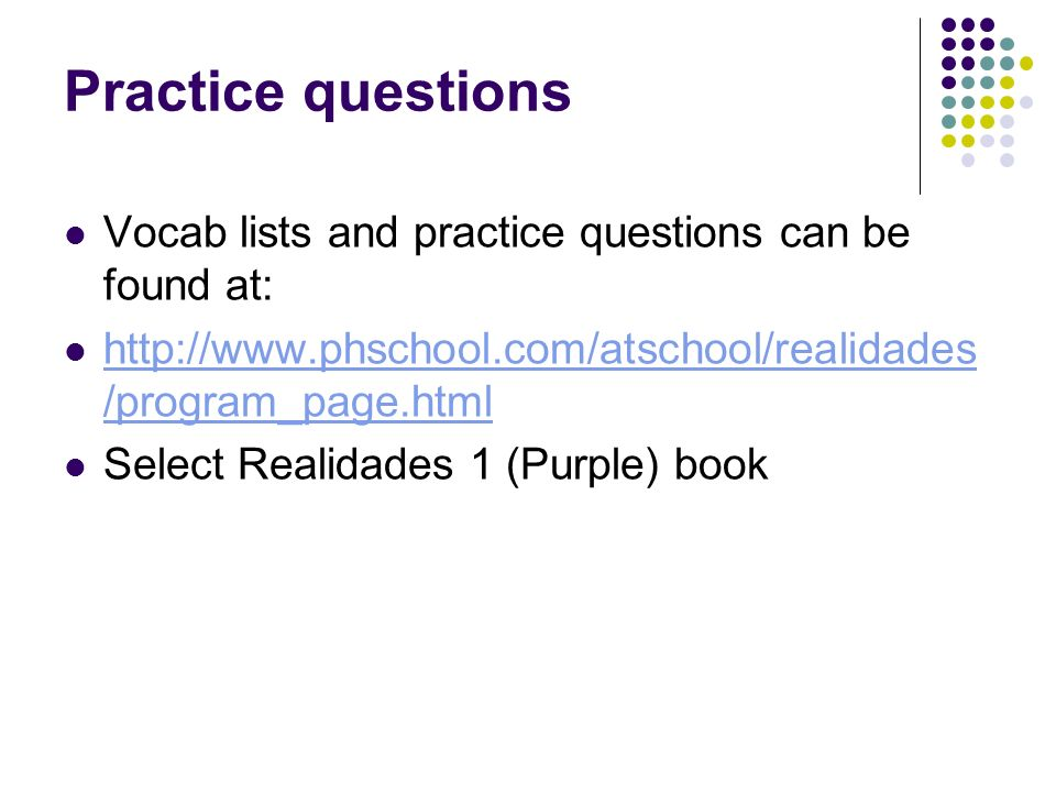 Practice questions Vocab lists and practice questions can be found at: http://www.phschool.com/atschool/realidades /program_page.html http://www.phschool.com/atschool/realidades /program_page.html Select Realidades 1 (Purple) book