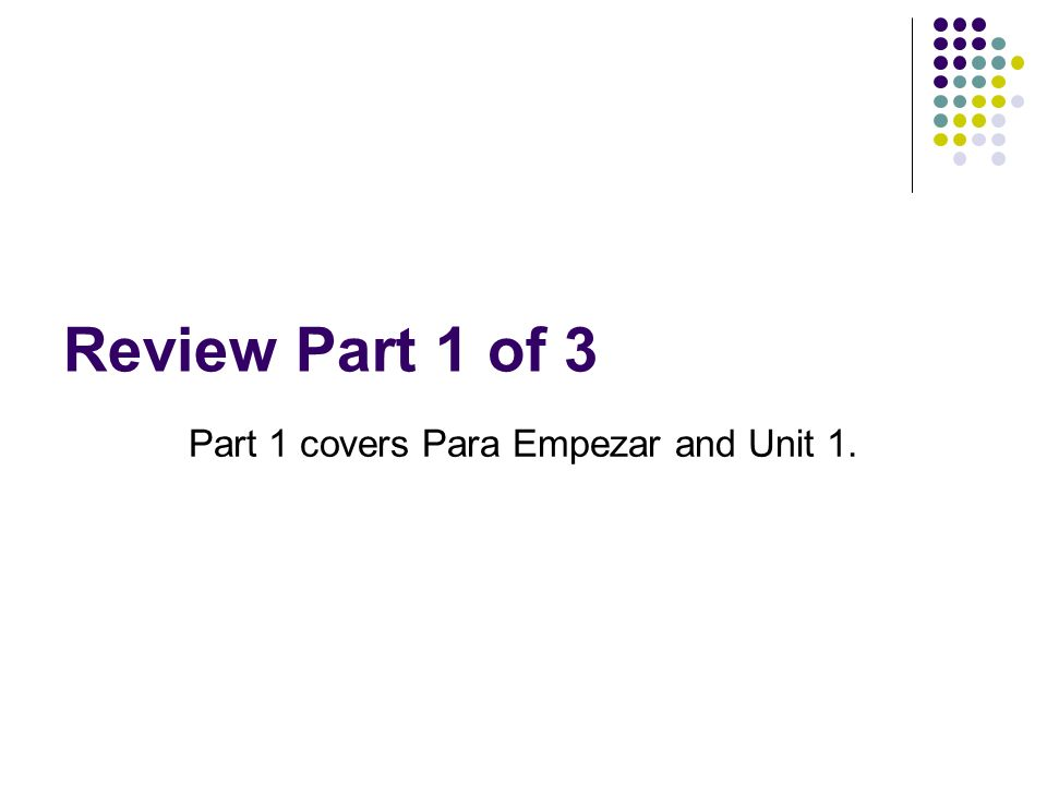 Review Part 1 of 3 Part 1 covers Para Empezar and Unit 1.