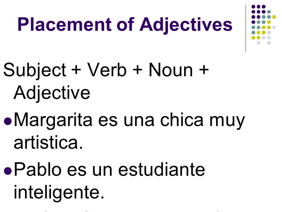Placement of Adjectives In English sentences the adjective comes before the noun, but in Spanish adjectives mostly come after the noun.