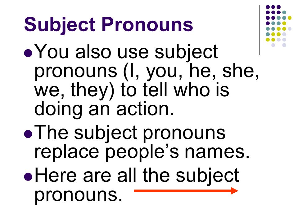 Subject Pronouns The subject of a sentence tells who is doing the action. You often use peoples names as the subject: Gregorio escucha música. Ana can
