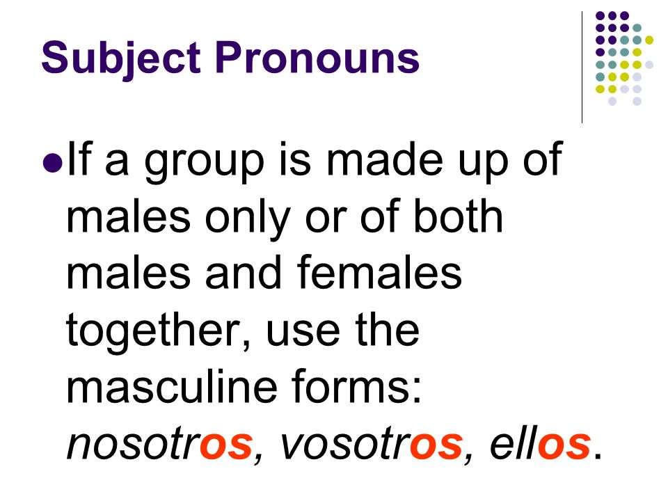 Subject Pronouns In Spain, use vosotros(as) when speaking to two or more people you call tú individually: Tú + tú = vosotros(as) Use ustedes when talk