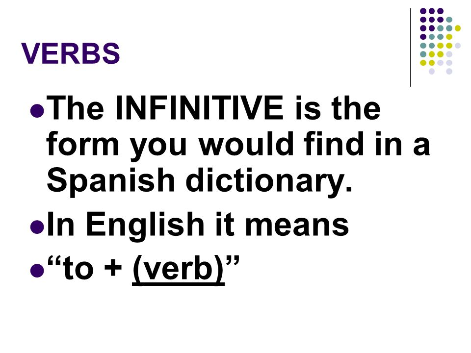 VERBS A verb usually names the action in a sentence. We call the verb that ends in -r the INFINITIVE