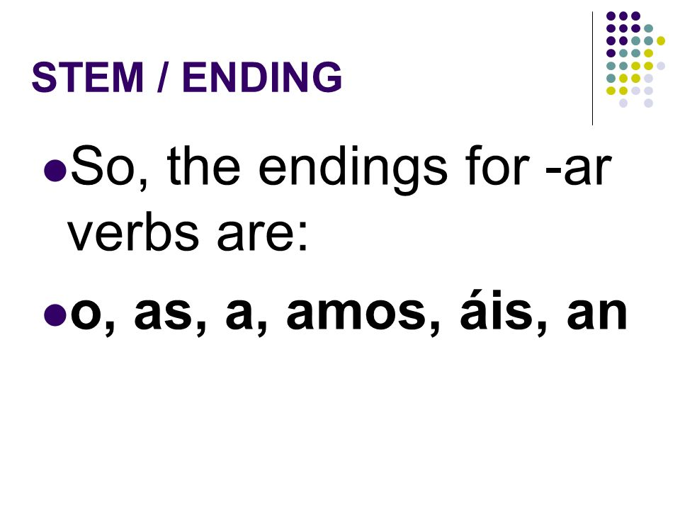 STEM / ENDING For example, for estudiar,…estudi is the stem. ar is the ending.
