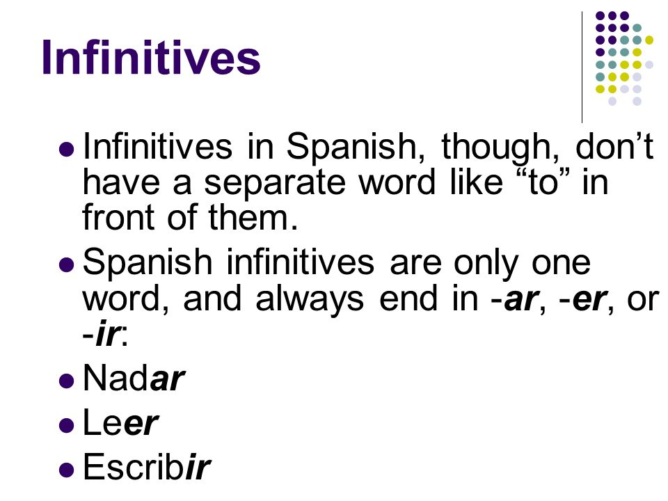 Infinitives Infinitives in Spanish, though, dont have a separate word like to in front of them.