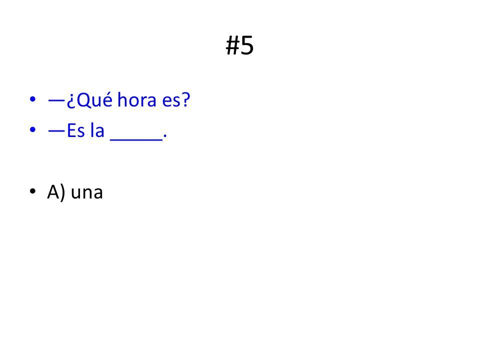 #5 ¿Qué hora es? Es la _____. A) una