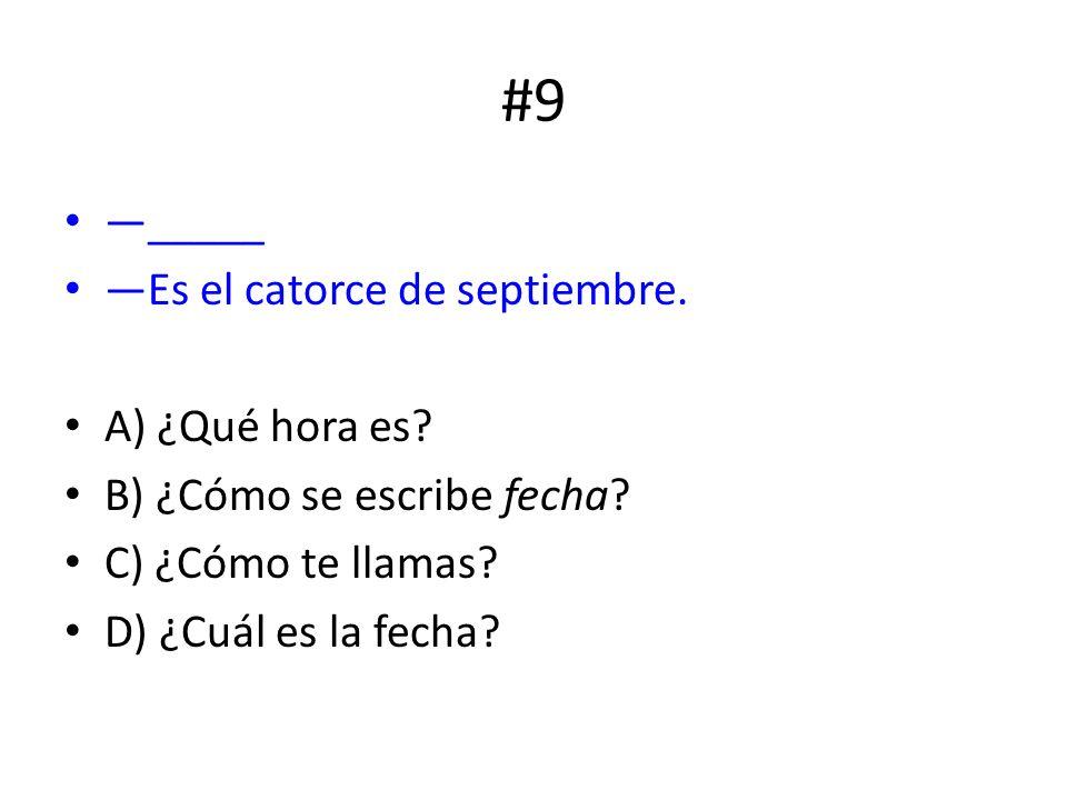 #9 _____ Es el catorce de septiembre. A) ¿Qué hora es? B) ¿Cómo se escribe fecha? C) ¿Cómo te llamas? D) ¿Cuál es la fecha?