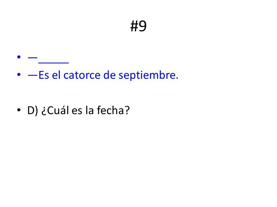 #9 _____ Es el catorce de septiembre. D) ¿Cuál es la fecha?