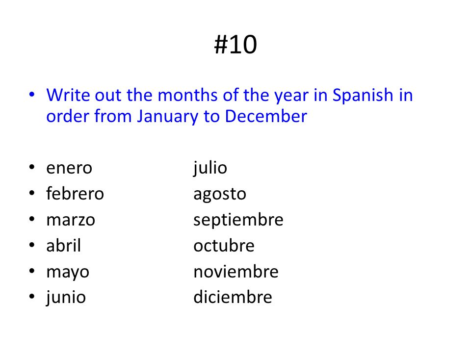 #10 Write out the months of the year in Spanish in order from January to December enero julio febreroagosto marzoseptiembre abriloctubre mayonoviembre juniodiciembre