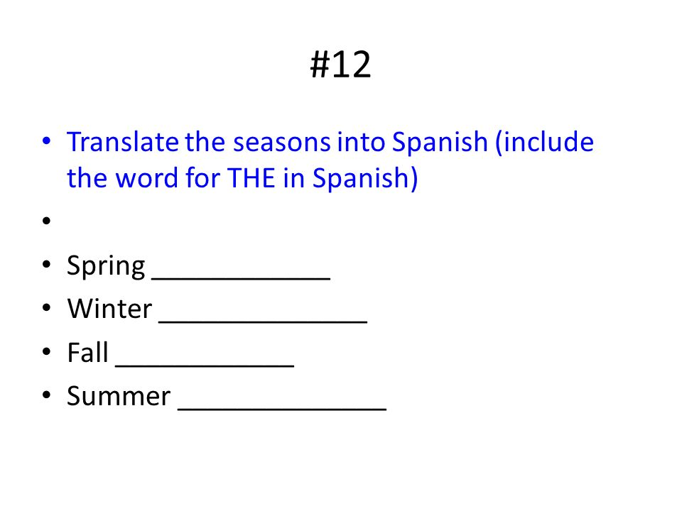 #12 Translate the seasons into Spanish (include the word for THE in Spanish) Spring ____________ Winter ______________ Fall ____________ Summer ______________
