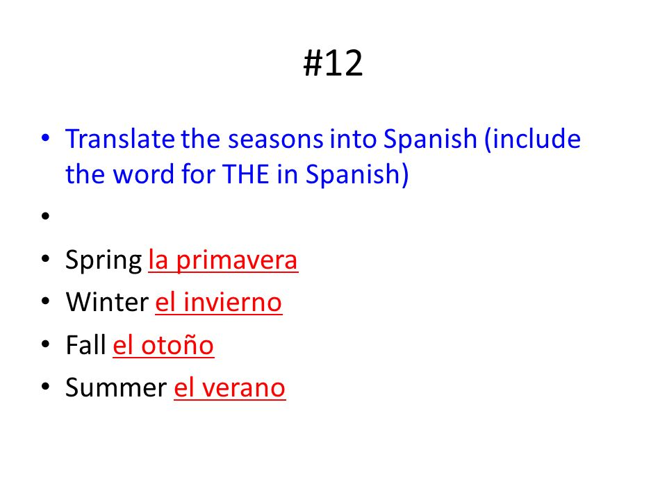 #12 Translate the seasons into Spanish (include the word for THE in Spanish) Spring la primavera Winter el invierno Fall el otoño Summer el verano