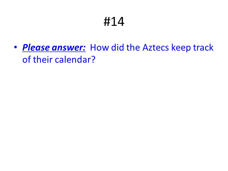 #14 Please answer: How did the Aztecs keep track of their calendar