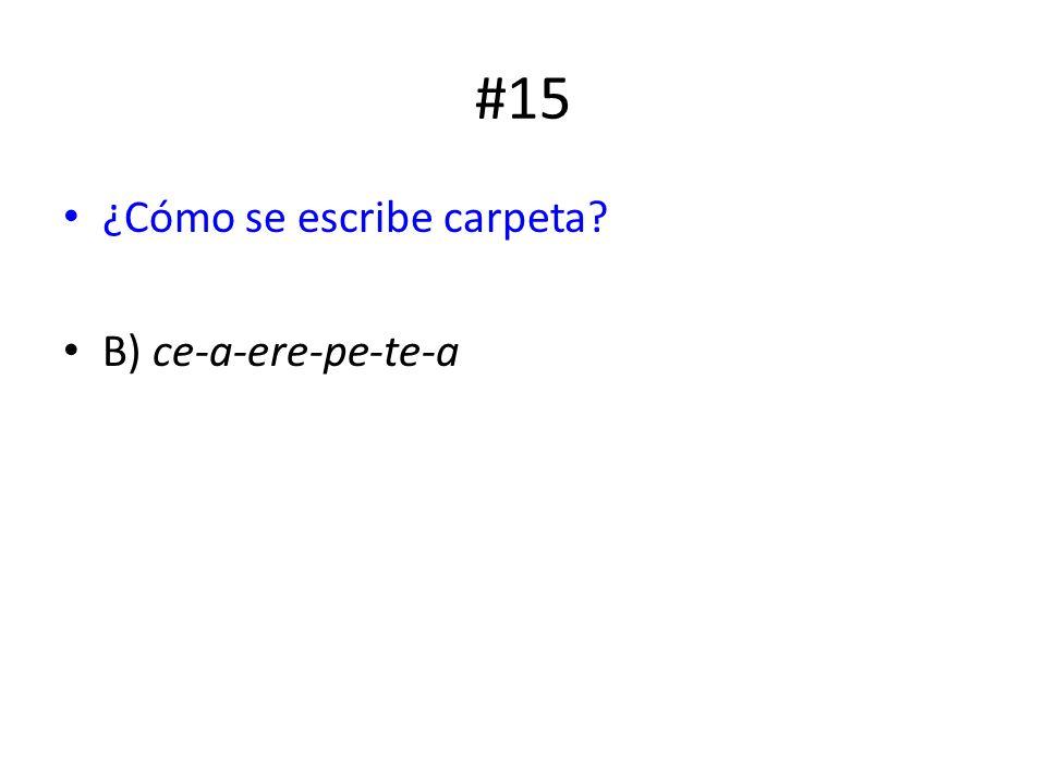 #15 ¿Cómo se escribe carpeta? B) ce-a-ere-pe-te-a