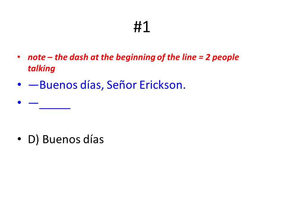 #1 note – the dash at the beginning of the line = 2 people talking Buenos días, Señor Erickson.