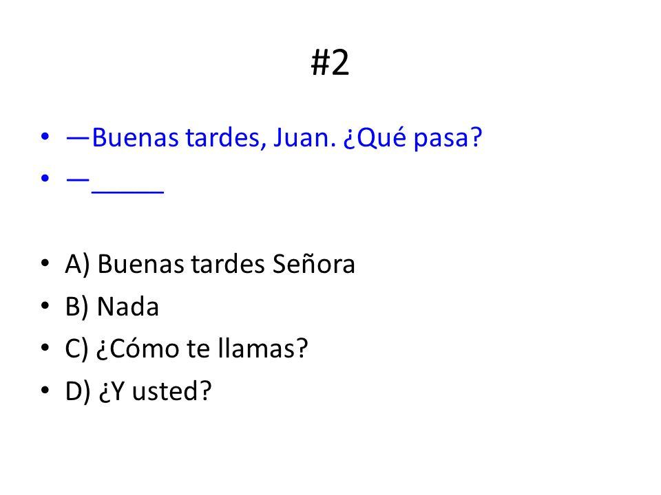 #2 Buenas tardes, Juan. ¿Qué pasa? _____ A) Buenas tardes Señora B) Nada C) ¿Cómo te llamas? D) ¿Y usted?