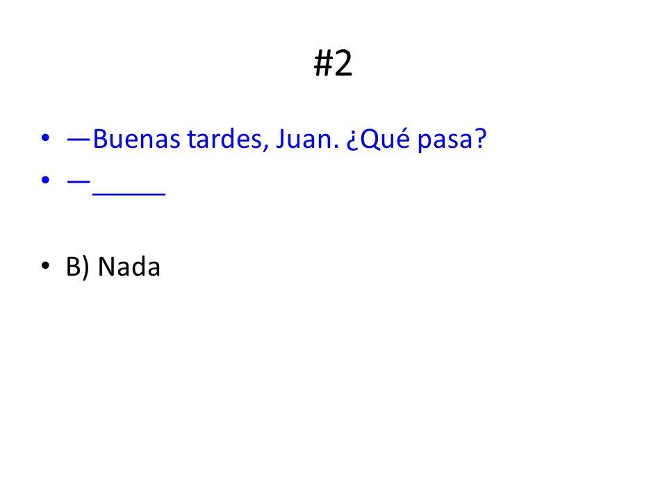 #2 Buenas tardes, Juan. ¿Qué pasa? _____ B) Nada