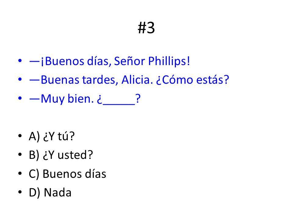 #3 ¡Buenos días, Señor Phillips! Buenas tardes, Alicia. ¿Cómo estás? Muy bien. ¿_____? A) ¿Y tú? B) ¿Y usted? C) Buenos días D) Nada