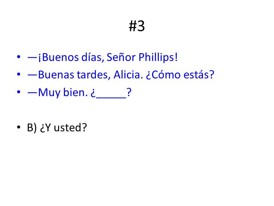 #3 ¡Buenos días, Señor Phillips! Buenas tardes, Alicia. ¿Cómo estás? Muy bien. ¿_____? B) ¿Y usted?