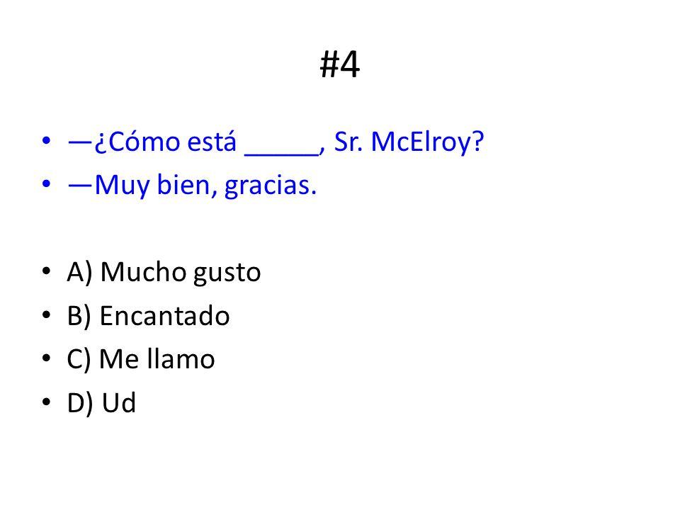 #4 ¿Cómo está _____, Sr. McElroy? Muy bien, gracias. A) Mucho gusto B) Encantado C) Me llamo D) Ud