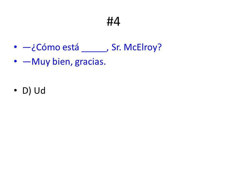 #4 ¿Cómo está _____, Sr. McElroy? Muy bien, gracias. D) Ud