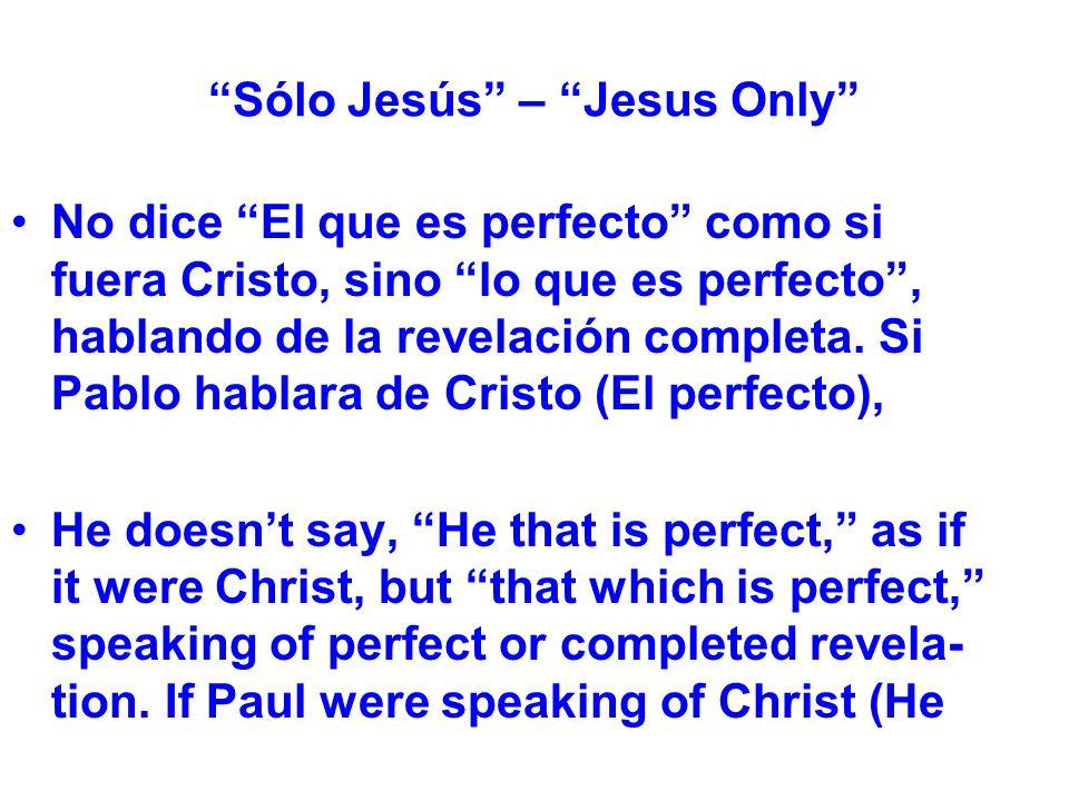 Sólo Jesús – Jesus Only No dice El que es perfecto como si fuera Cristo, sino lo que es perfecto, hablando de la revelación completa.
