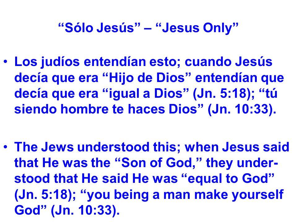 Sólo Jesús – Jesus Only Los judíos entendían esto; cuando Jesús decía que era Hijo de Dios entendían que decía que era igual a Dios (Jn.