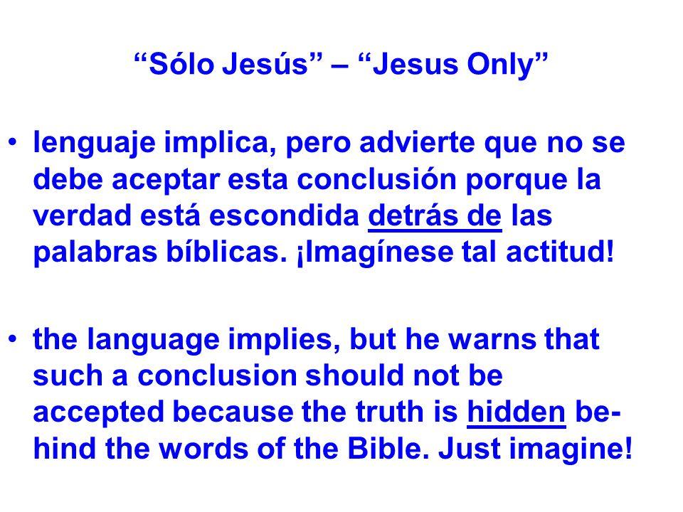 Sólo Jesús – Jesus Only lenguaje implica, pero advierte que no se debe aceptar esta conclusión porque la verdad está escondida detrás de las palabras bíblicas.
