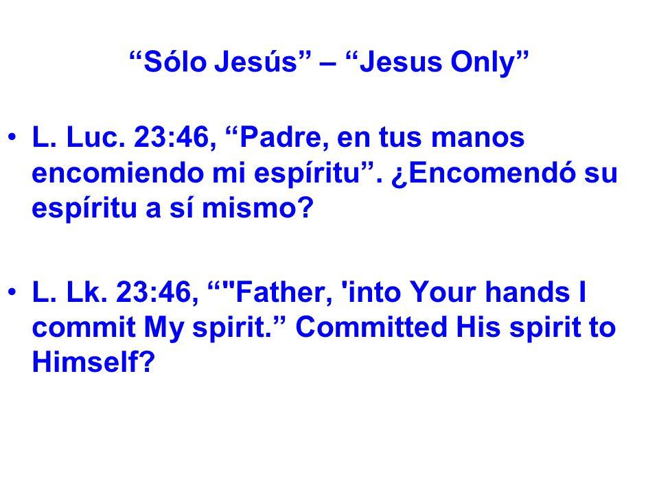 Sólo Jesús – Jesus Only L. Luc. 23:46, Padre, en tus manos encomiendo mi espíritu.