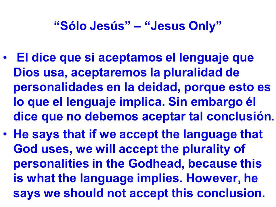 Sólo Jesús – Jesus Only El dice que si aceptamos el lenguaje que Dios usa, aceptaremos la pluralidad de personalidades en la deidad, porque esto es lo que el lenguaje implica.