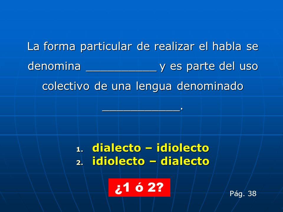 La forma particular de realizar el habla se denomina __________ y es parte del uso colectivo de una lengua denominado ___________. 1. dialecto – idiol
