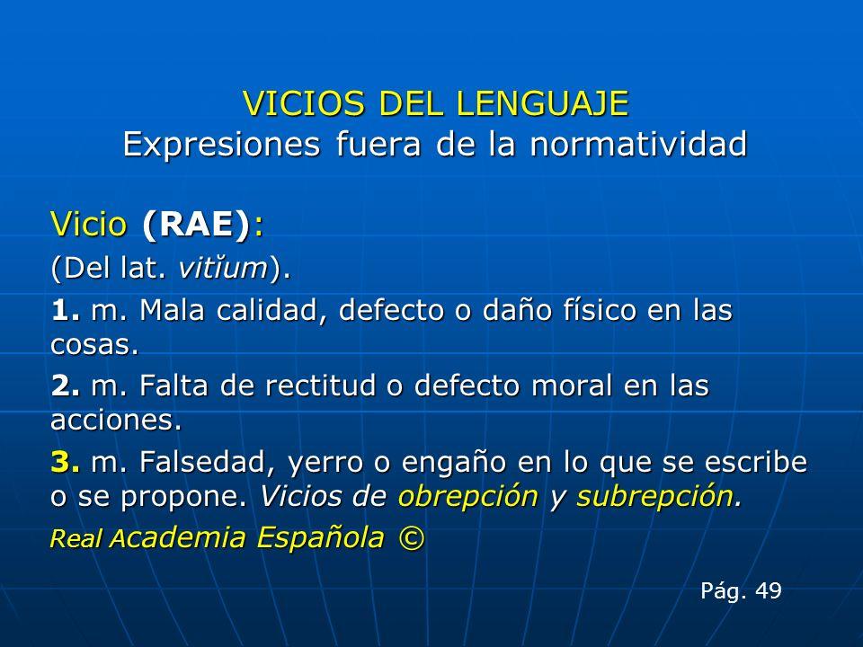 VICIOS DEL LENGUAJE Expresiones fuera de la normatividad Vicio (RAE): (Del lat. vitĭum). 1. m. Mala calidad, defecto o daño físico en las cosas. 2. m.