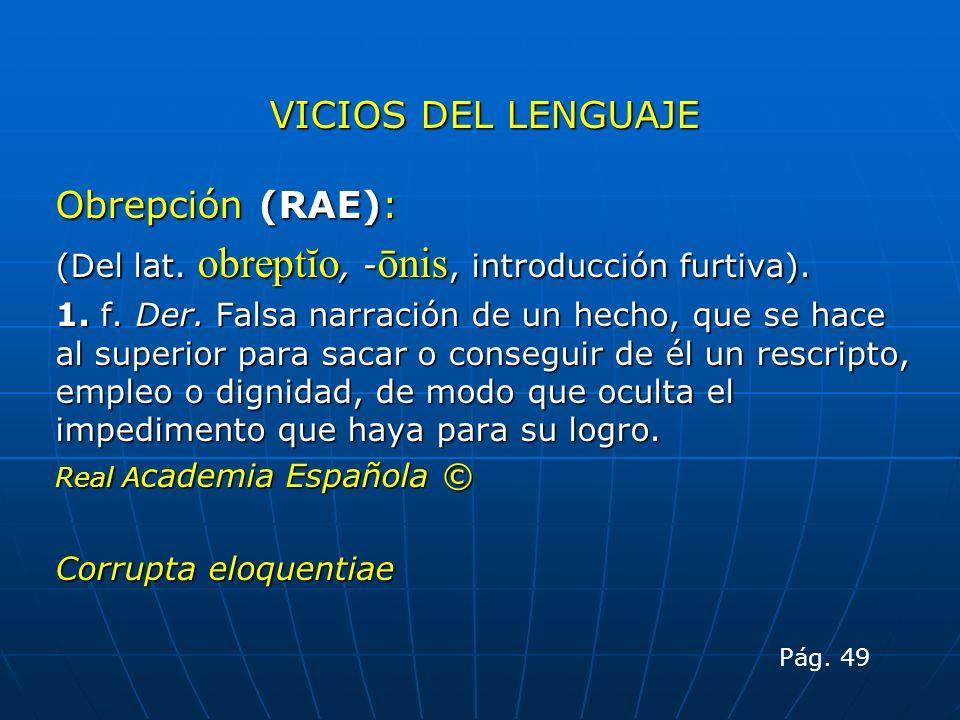 VICIOS DEL LENGUAJE Obrepción (RAE): (Del lat. obreptĭo, - ōnis, introducción furtiva). 1. f. Der. Falsa narración de un hecho, que se hace al superio