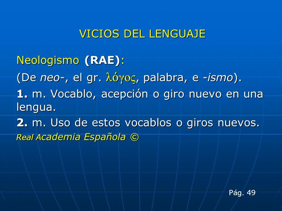 VICIOS DEL LENGUAJE Neologismo (RAE): (De neo-, el gr. λ γος, palabra, e -ismo). 1. m. Vocablo, acepción o giro nuevo en una lengua. 2. m. Uso de esto
