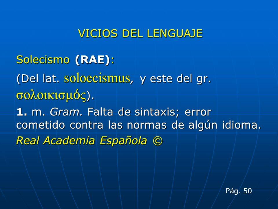 VICIOS DEL LENGUAJE Solecismo (RAE): (Del lat. soloecismus, y este del gr. σολοικισμ ς ). 1. m. Gram. Falta de sintaxis; error cometido contra las nor