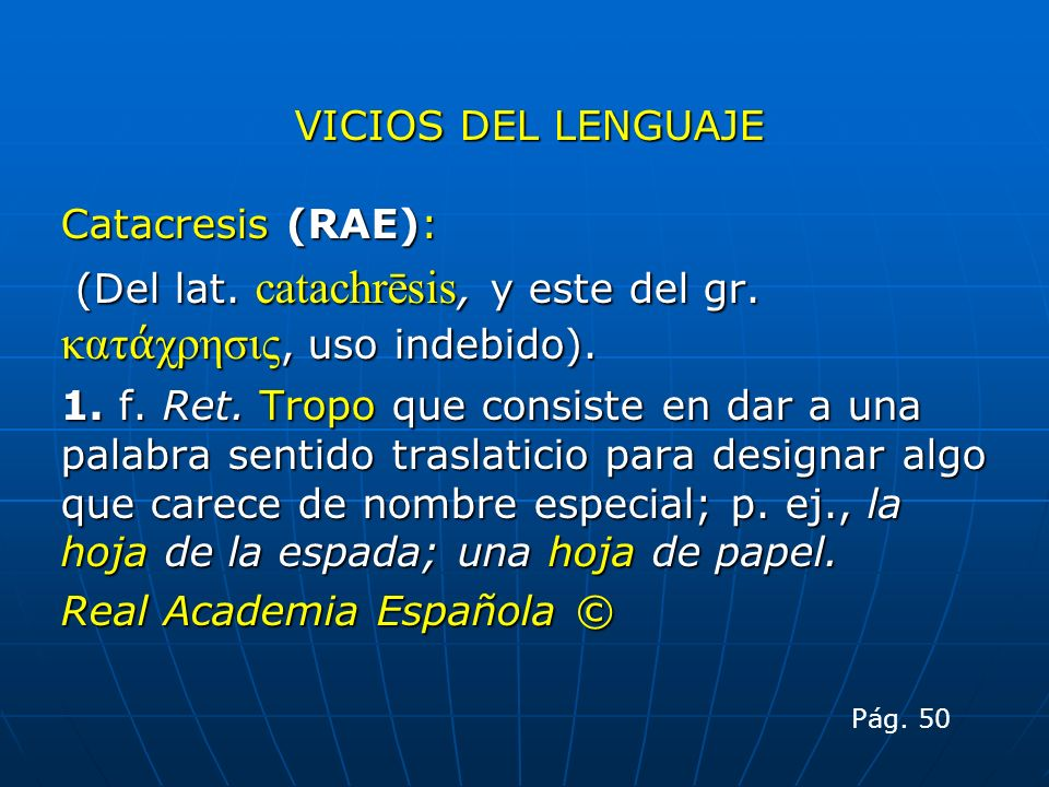 VICIOS DEL LENGUAJE Catacresis (RAE): (Del lat. catachrēsis, y este del gr. κατ χρησις, uso indebido). (Del lat. catachrēsis, y este del gr. κατ χρησι
