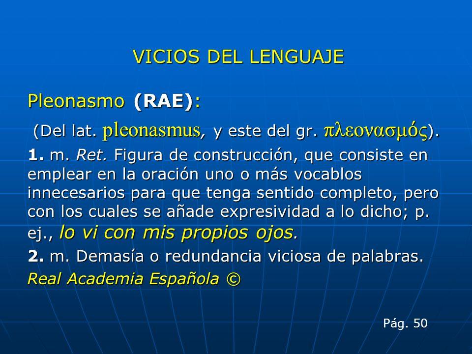 VICIOS DEL LENGUAJE Pleonasmo (RAE): (Del lat. pleonasmus, y este del gr. πλεονασμ ς ). (Del lat. pleonasmus, y este del gr. πλεονασμ ς ). 1. m. Ret.
