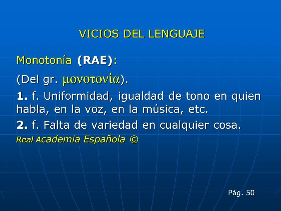 VICIOS DEL LENGUAJE Monotonía (RAE): (Del gr. μονοτον α ). 1. f. Uniformidad, igualdad de tono en quien habla, en la voz, en la música, etc. 2. f. Fal